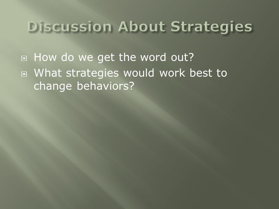  How do we get the word out?  What strategies would work best to change behaviors?