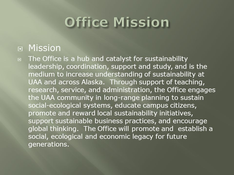  Mission  The Office is a hub and catalyst for sustainability leadership, coordination, support and study, and is the medium to increase understanding of sustainability at UAA and across Alaska.