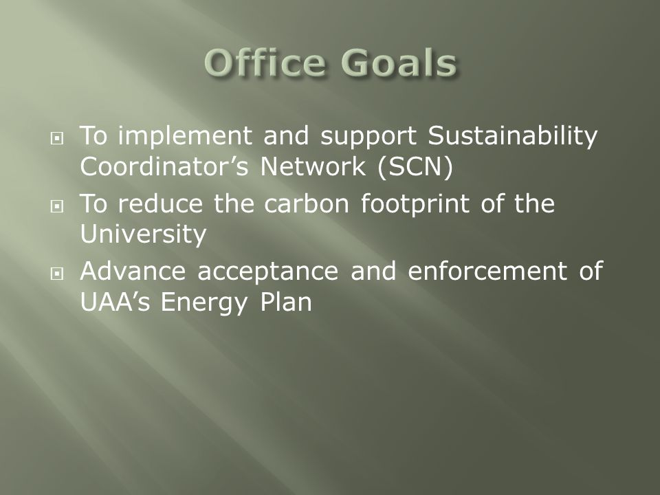  To implement and support Sustainability Coordinator's Network (SCN)  To reduce the carbon footprint of the University  Advance acceptance and enforcement of UAA's Energy Plan