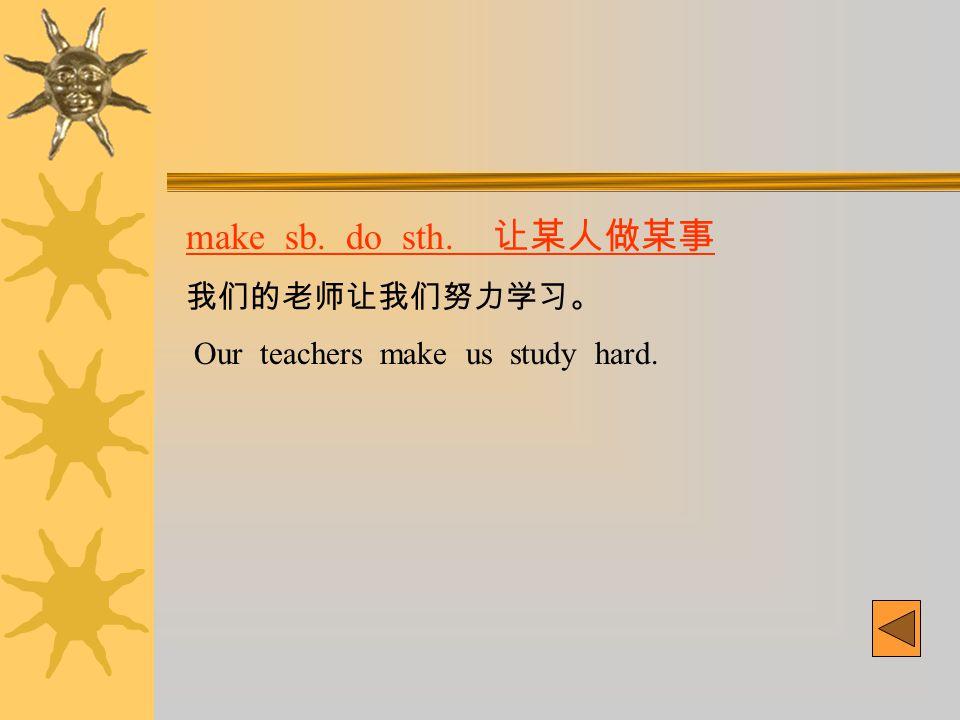make sb. do sth. 让某人做某事 我们的老师让我们努力学习。 Our teachers make us study hard.