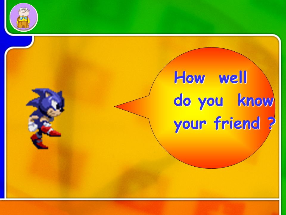 How well do you know your friend ?