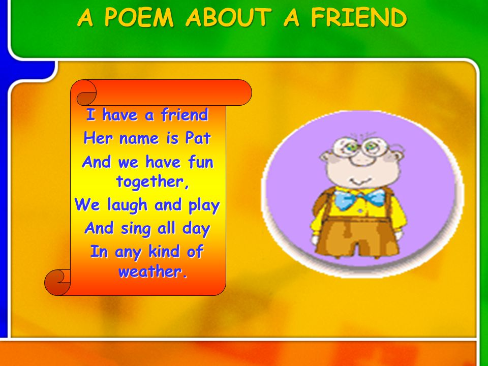 I have a friend Her name is Pat And we have fun together, We laugh and play And sing all day In any kind of weather.