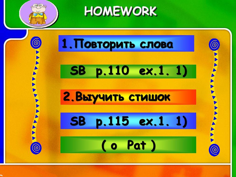 HOMEWORK HOMEWORK 1.Повторить слова SB p.110 ex.1. 1) 2.Выучить стишок SB p.115 ex.1. 1) ( o P P P Pat ) 3
