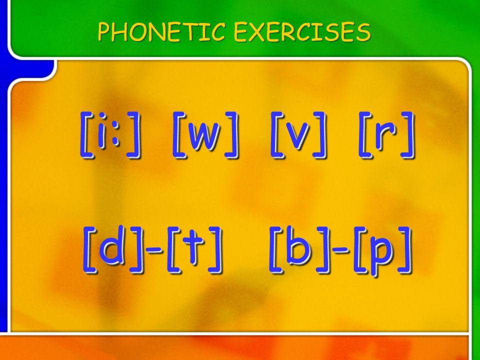 [i:] [w] [v] [r] [d]-[t] [b]-[p] [i:] [w] [v] [r] [d]-[t] [b]-[p] [i:] [w] [v] [r] [d]-[t] [b]-[p] PHONETIC EXERCISES