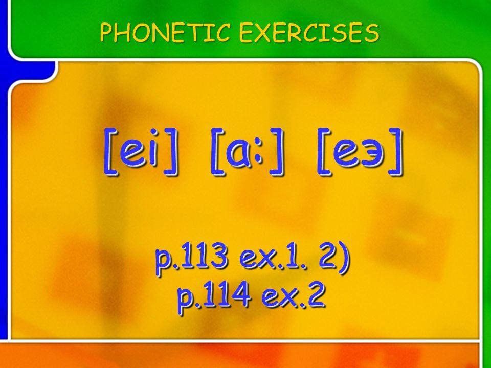 [ei] [a:] [eэ] p.113 ex.1. 2) p.114 ex.2 [ei] [a:] [eэ] p.113 ex.1. 2) p.114 ex.2 [ei] [a:] [eэ] p.113 ex.1. 2) p.114 ex.2 PHONETIC EXERCISES