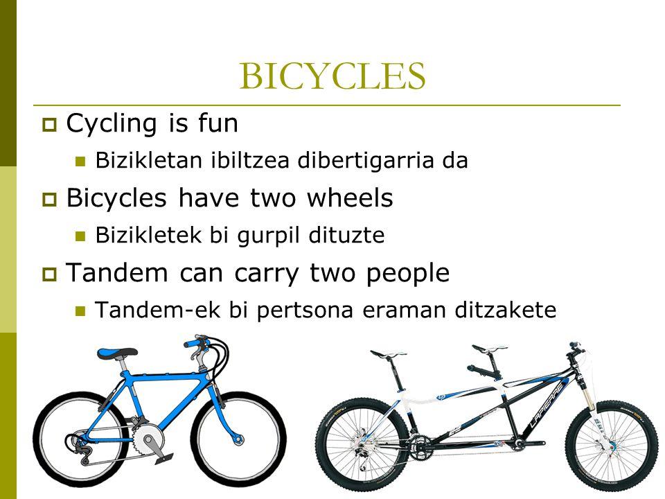 BICYCLES  Cycling is fun Bizikletan ibiltzea dibertigarria da  Bicycles have two wheels Bizikletek bi gurpil dituzte  Tandem can carry two people Tandem-ek bi pertsona eraman ditzakete