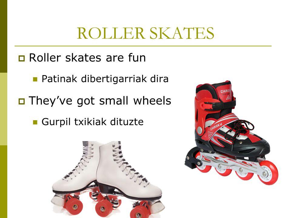 ROLLER SKATES  Roller skates are fun Patinak dibertigarriak dira  They've got small wheels Gurpil txikiak dituzte