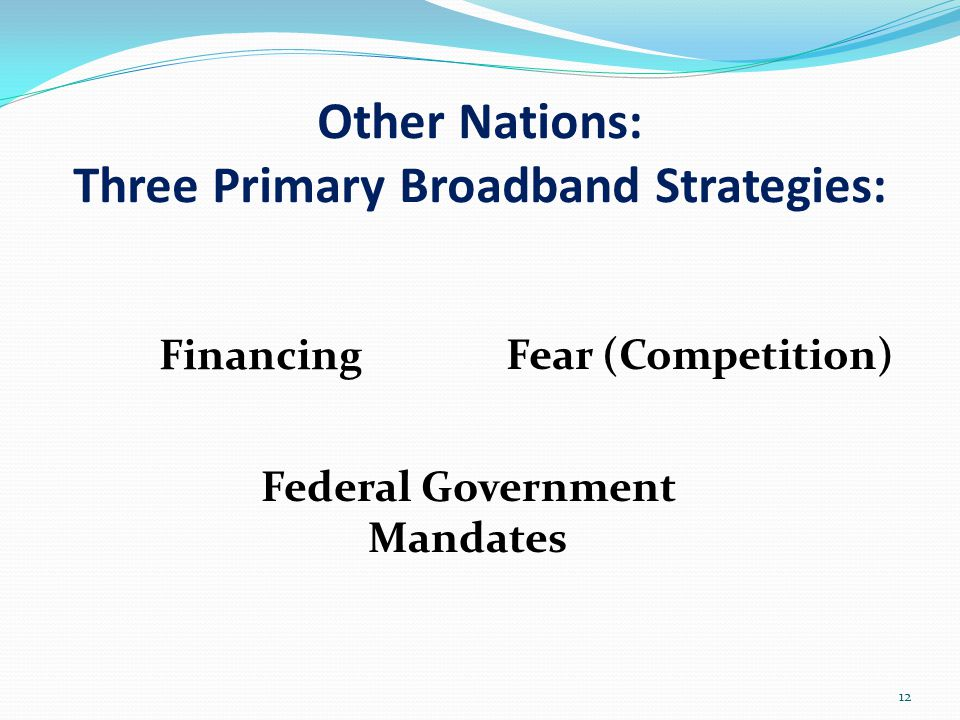 Other Nations: Three Primary Broadband Strategies: Financing Fear (Competition) 12 Federal Government Mandates