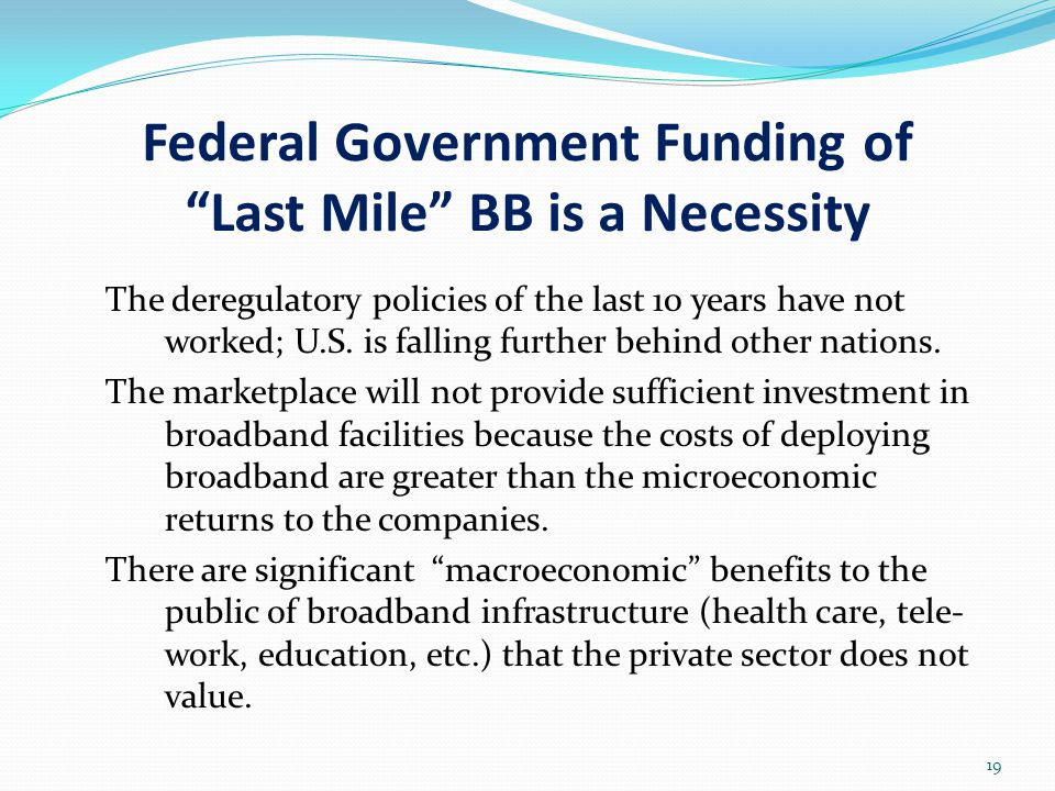 Federal Government Funding of Last Mile BB is a Necessity The deregulatory policies of the last 10 years have not worked; U.S.