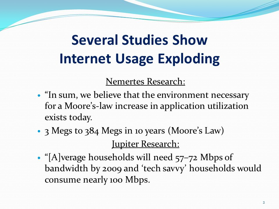 Several Studies Show Internet Usage Exploding Nemertes Research: In sum, we believe that the environment necessary for a Moore's-law increase in application utilization exists today.