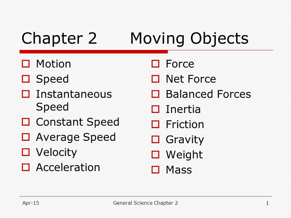 Apr-15General Science Chapter 21 Chapter 2 Moving Objects  Motion  Speed  Instantaneous Speed  Constant Speed  Average Speed  Velocity  Acceler