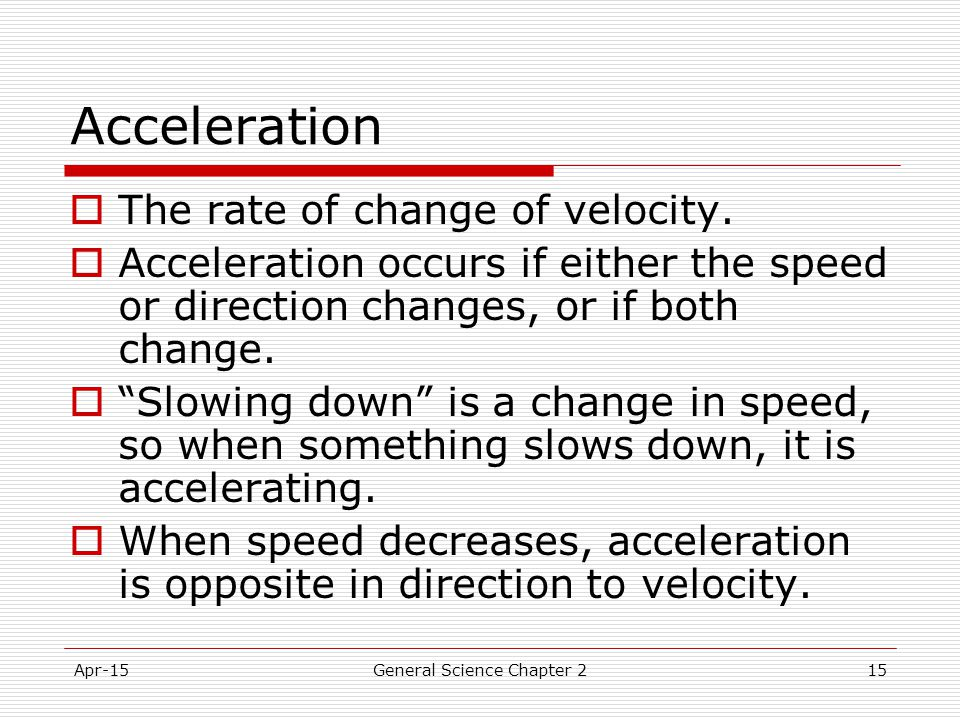 Apr-15General Science Chapter 215 Acceleration  The rate of change of velocity.  Acceleration occurs if either the speed or direction changes, or if