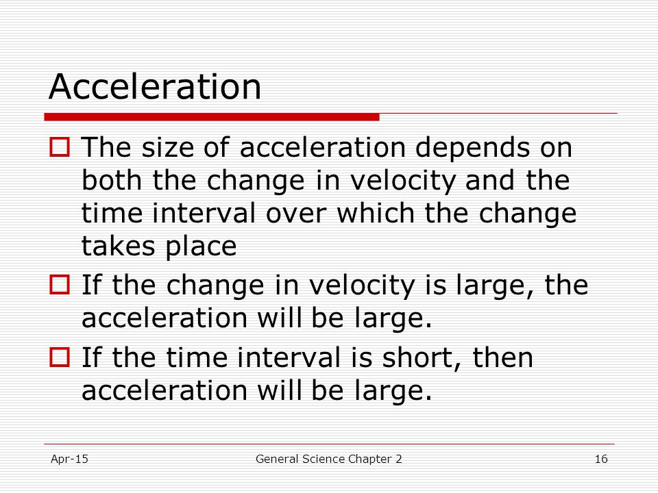 Apr-15General Science Chapter 216 Acceleration  The size of acceleration depends on both the change in velocity and the time interval over which the