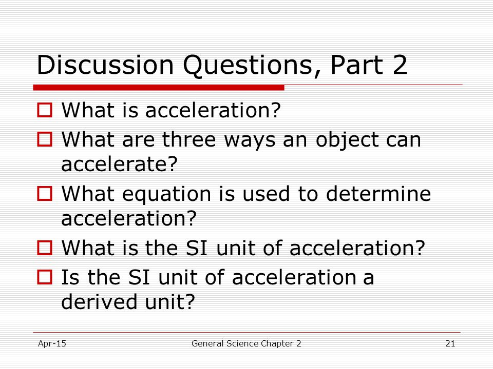 Apr-15General Science Chapter 221 Discussion Questions, Part 2  What is acceleration?  What are three ways an object can accelerate?  What equation
