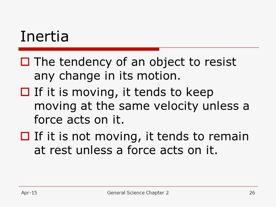 Apr-15General Science Chapter 226 Inertia  The tendency of an object to resist any change in its motion.  If it is moving, it tends to keep moving a