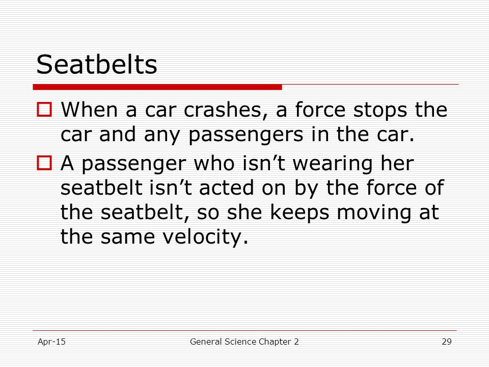 Apr-15General Science Chapter 229 Seatbelts  When a car crashes, a force stops the car and any passengers in the car.  A passenger who isn't wearing
