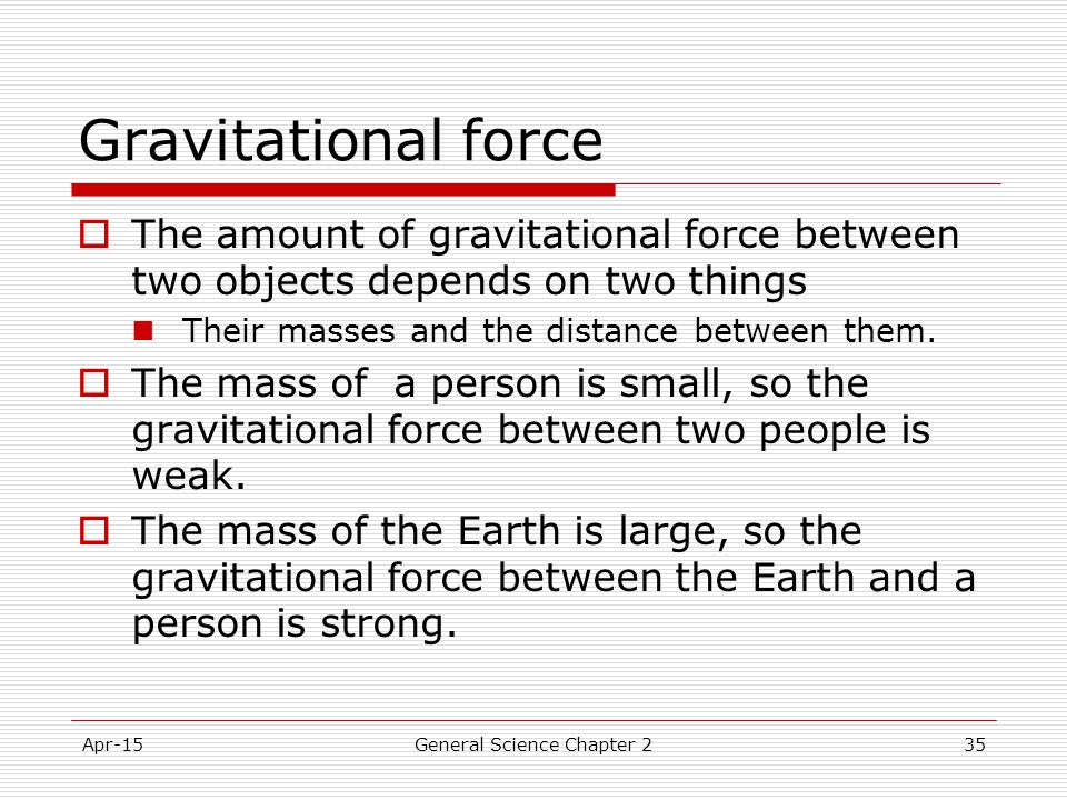 Apr-15General Science Chapter 235 Gravitational force  The amount of gravitational force between two objects depends on two things Their masses and t