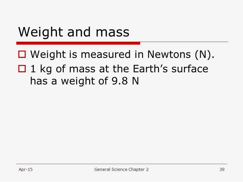Apr-15General Science Chapter 239 Weight and mass  Weight is measured in Newtons (N).  1 kg of mass at the Earth's surface has a weight of 9.8 N