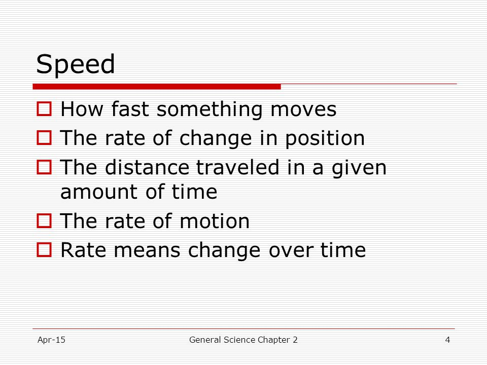 Apr-15General Science Chapter 24 Speed  How fast something moves  The rate of change in position  The distance traveled in a given amount of time 