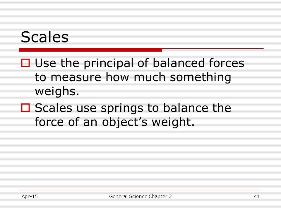 Apr-15General Science Chapter 241 Scales  Use the principal of balanced forces to measure how much something weighs.  Scales use springs to balance
