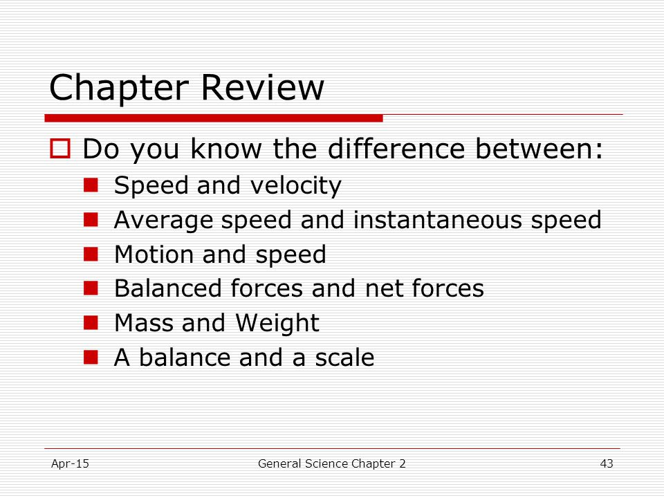Apr-15General Science Chapter 243 Chapter Review  Do you know the difference between: Speed and velocity Average speed and instantaneous speed Motion