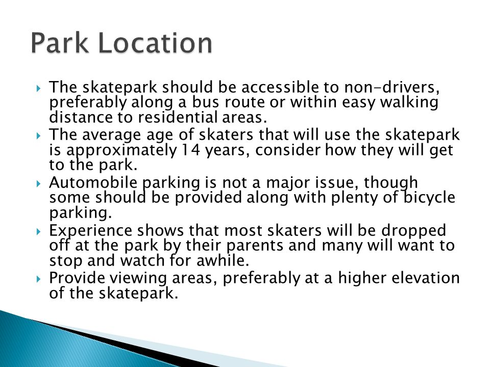  The skatepark should be accessible to non-drivers, preferably along a bus route or within easy walking distance to residential areas.