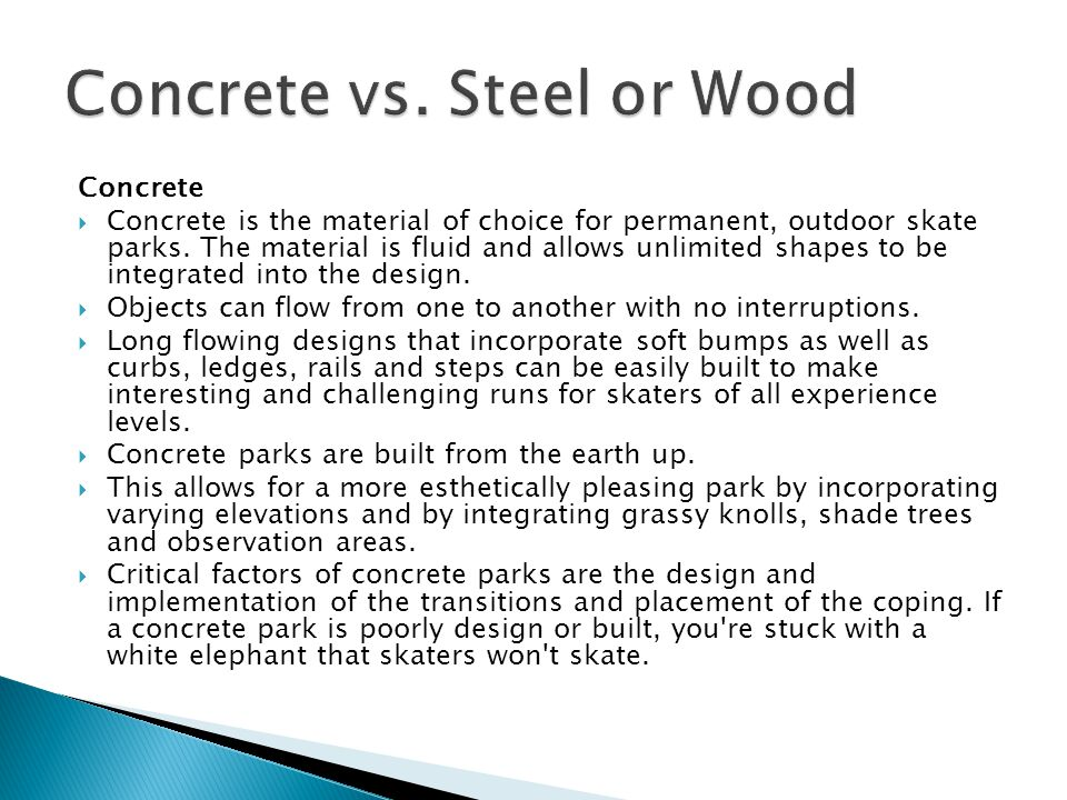 Concrete  Concrete is the material of choice for permanent, outdoor skate parks.