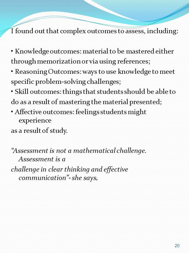 20 I found out that complex outcomes to assess, including: Knowledge outcomes: material to be mastered either through memorization or via using references; Reasoning Outcomes: ways to use knowledge to meet specific problem-solving challenges; Skill outcomes: things that students should be able to do as a result of mastering the material presented; Affective outcomes: feelings students might experience as a result of study.