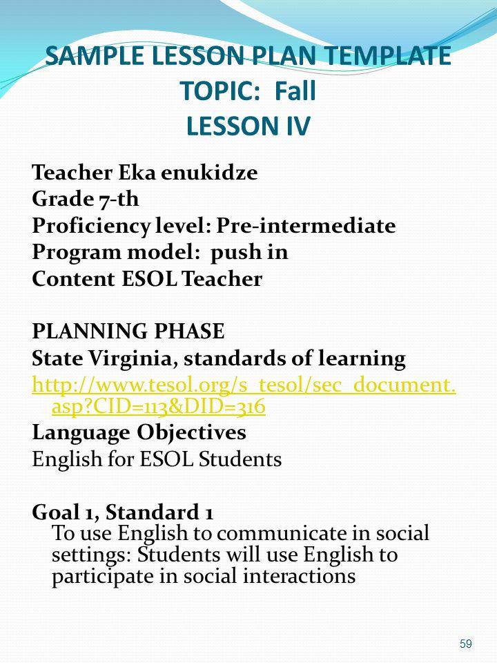 SAMPLE LESSON PLAN TEMPLATE TOPIC: Fall LESSON IV Teacher Eka enukidze Grade 7-th Proficiency level: Pre-intermediate Program model: push in Content ESOL Teacher PLANNING PHASE State Virginia, standards of learning http://www.tesol.org/s_tesol/sec_document.