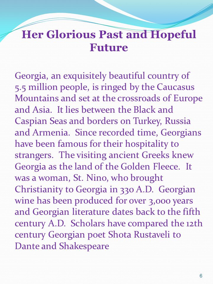 6 Her Glorious Past and Hopeful Future Georgia, an exquisitely beautiful country of 5.5 million people, is ringed by the Caucasus Mountains and set at the crossroads of Europe and Asia.