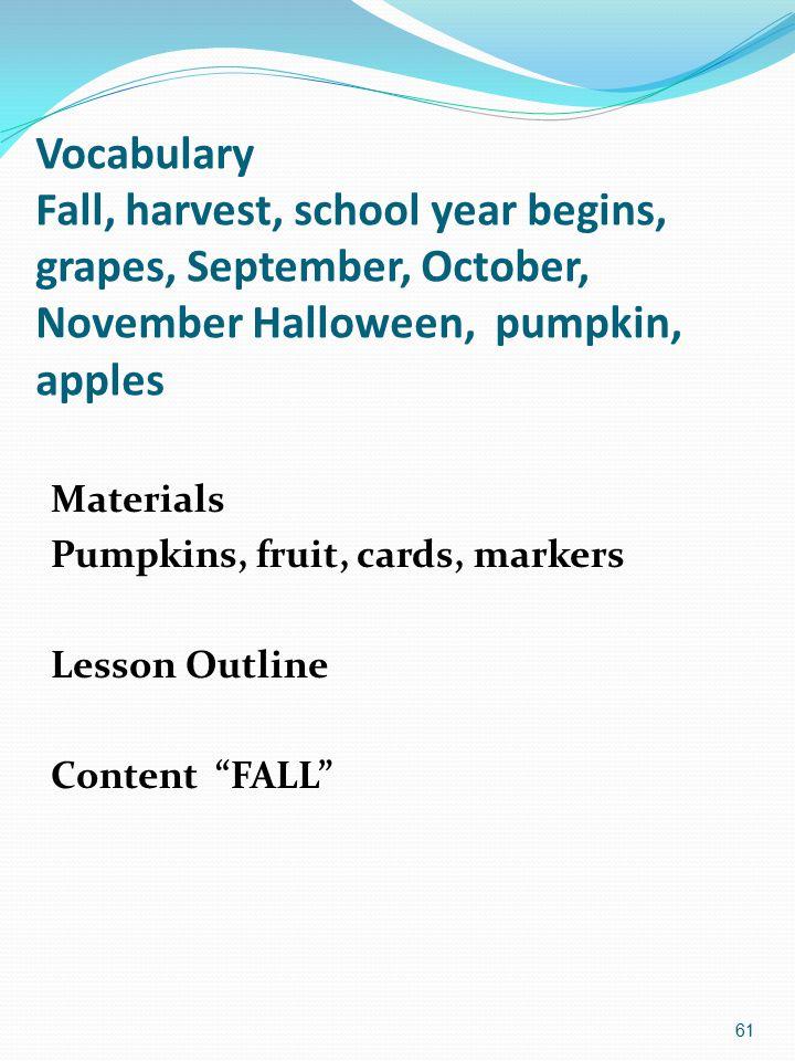 Vocabulary Fall, harvest, school year begins, grapes, September, October, November Halloween, pumpkin, apples 61 Materials Pumpkins, fruit, cards, markers Lesson Outline Content FALL