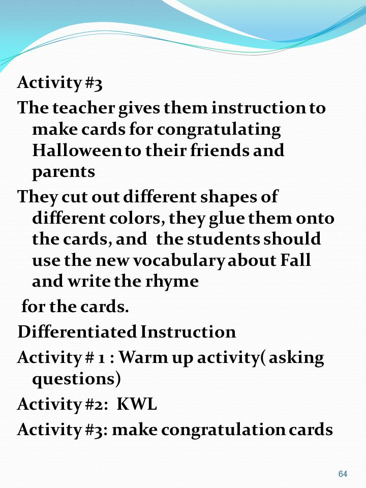 64 Activity #3 The teacher gives them instruction to make cards for congratulating Halloween to their friends and parents They cut out different shapes of different colors, they glue them onto the cards, and the students should use the new vocabulary about Fall and write the rhyme for the cards.