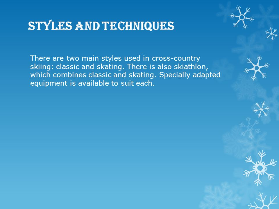 Styles and techniques There are two main styles used in cross-country skiing: classic and skating. There is also skiathlon, which combines classic and