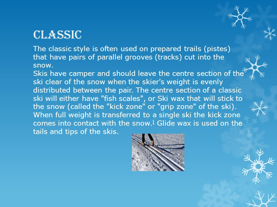 Classic The classic style is often used on prepared trails (pistes) that have pairs of parallel grooves (tracks) cut into the snow. Skis have camper a