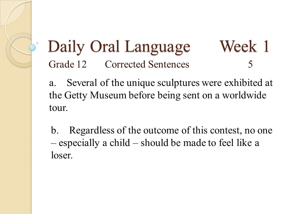 Daily Oral Language Week 1 Grade 12Corrected Sentences5 a. Several of the unique sculptures were exhibited at the Getty Museum before being sent on a