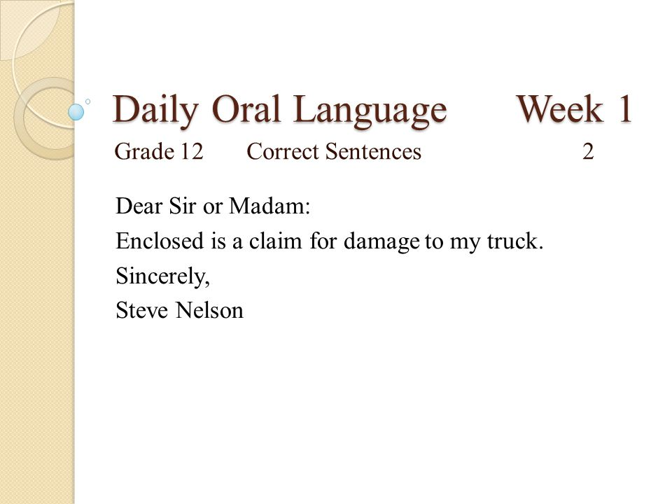 Daily Oral Language Week 1 Grade 12Correct Sentences2 Dear Sir or Madam: Enclosed is a claim for damage to my truck. Sincerely, Steve Nelson