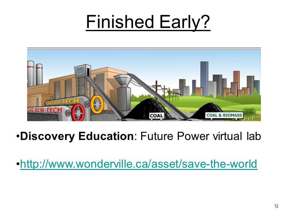 12 Discovery Education: Future Power virtual lab http://www.wonderville.ca/asset/save-the-world Finished Early