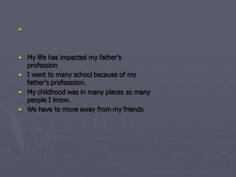 ► ► My life has impacted my father's profession ► I went to many school because of my father's professsion.