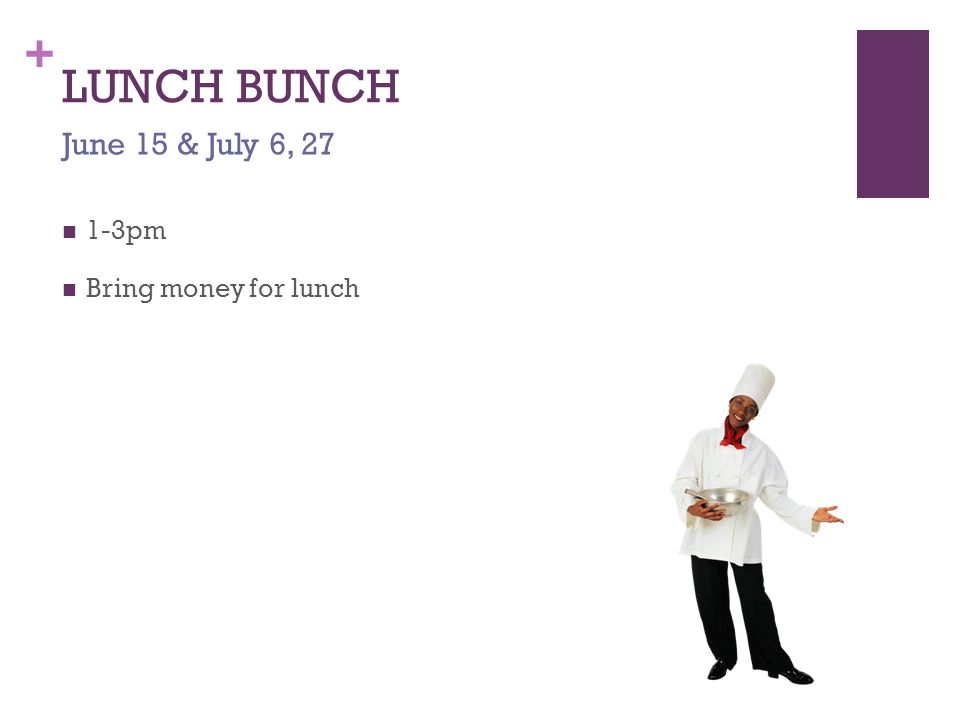 + LUNCH BUNCH 1-3pm Bring money for lunch June 15 & July 6, 27