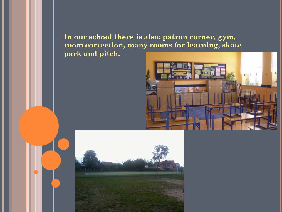 In our school there is also: patron corner, gym, room correction, many rooms for learning, skate park and pitch.