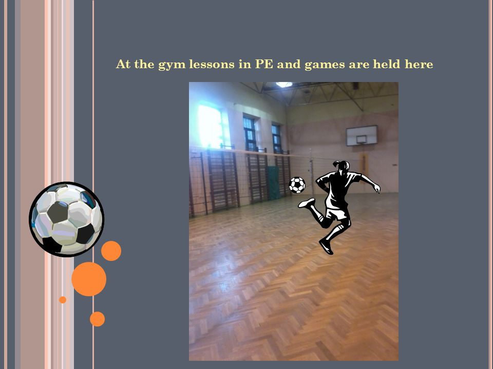 At the gym lessons in PE and games are held here