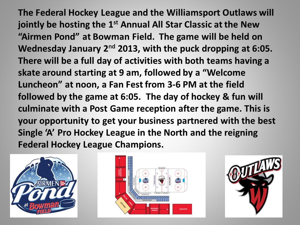 The Federal Hockey League and the Williamsport Outlaws will jointly be hosting the 1 st Annual All Star Classic at the New Airmen Pond at Bowman Field.
