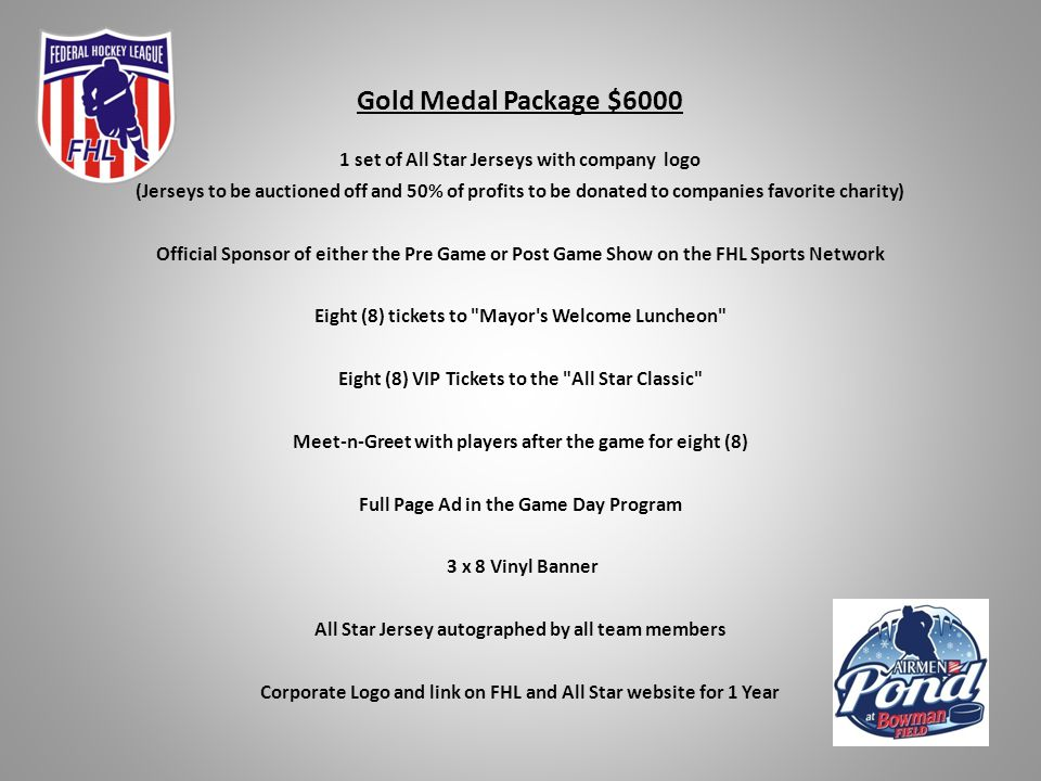 Gold Medal Package $6000 1 set of All Star Jerseys with company logo (Jerseys to be auctioned off and 50% of profits to be donated to companies favorite charity) Official Sponsor of either the Pre Game or Post Game Show on the FHL Sports Network Eight (8) tickets to Mayor s Welcome Luncheon Eight (8) VIP Tickets to the All Star Classic Meet-n-Greet with players after the game for eight (8) Full Page Ad in the Game Day Program 3 x 8 Vinyl Banner All Star Jersey autographed by all team members Corporate Logo and link on FHL and All Star website for 1 Year
