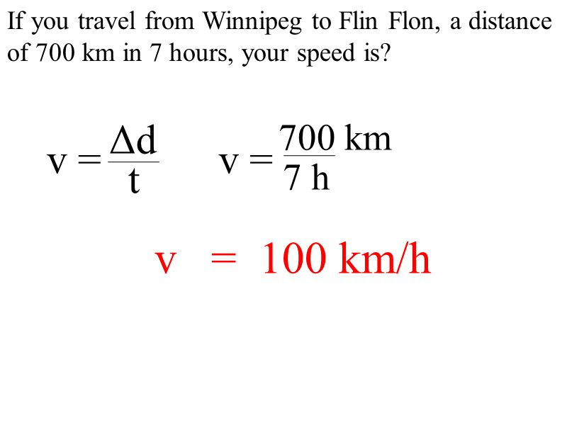 If you travel from Winnipeg to Flin Flon, a distance of 700 km in 7 hours, your speed is.