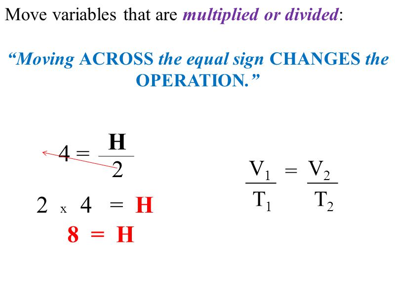 Move variables that are multiplied or divided: Moving ACROSS the equal sign CHANGES the OPERATION. = V1V1 V2V2 T2T2 T1T1 4 = H 2 2 x 4 = H 8 = H