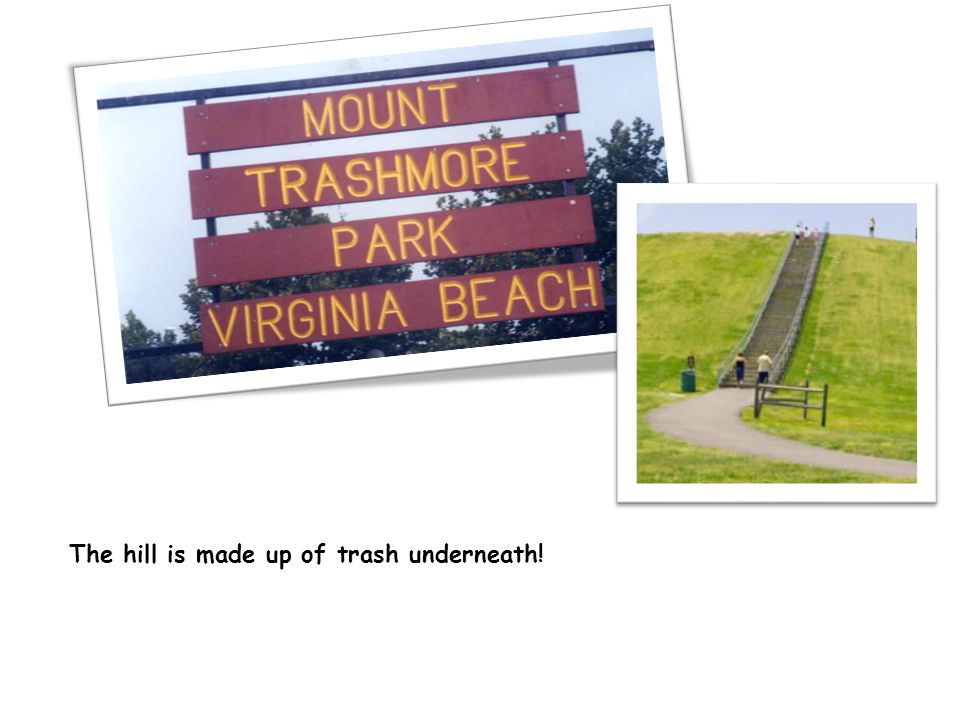 The hill is made up of trash underneath!