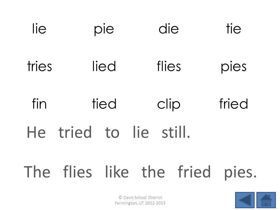 liepiedietie triesliedfliespies fintiedclipfried The flies like the fried pies. © Davis School District Farmington, UT 2012-2013 He tried to lie still