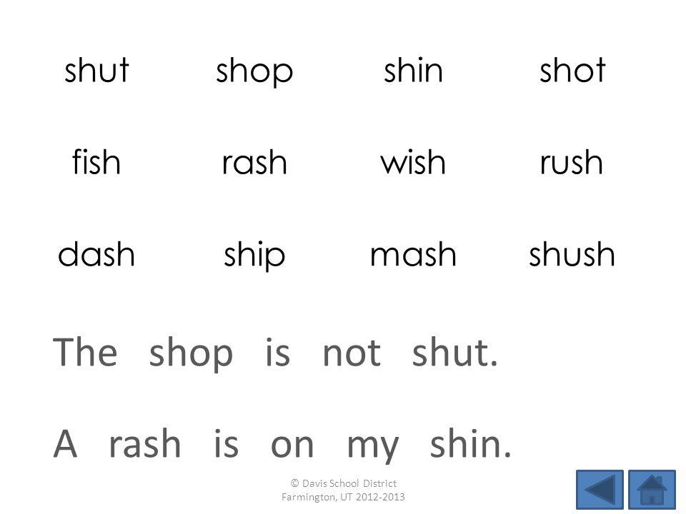 shutshopshinshot fishrashwishrush dashshipmashshush A rash is on my shin. © Davis School District Farmington, UT 2012-2013 The shop is not shut.