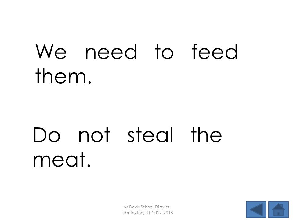 We need to feed them. © Davis School District Farmington, UT 2012-2013 Do not steal the meat.