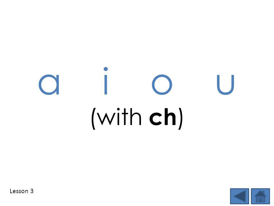 Lesson 3 a i o u (with ch )